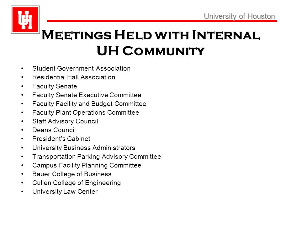 University ofHouston University of Houston Meetings Held with Internal UH Community Cont Hines College of Architecture College of Optometry College of Education College of Liberal Art and Social Sciences College of Pharmacy Conrad Hilton College of Hotel and Restaurant Management Moores School of Music Fine Arts Department Athletics Department Aramark Campus Food Service Provider Market Match Study Committee Barnes & Noble Bookstore