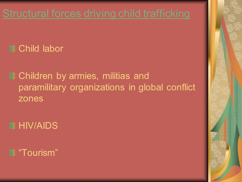 Structural forces driving child trafficking Child labor Children by armies, militias and paramilitary organizations in global conflict zones HIV/AIDS Tourism