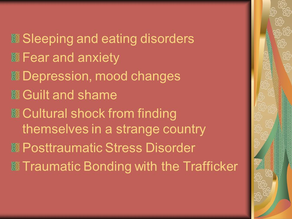 Sleeping and eating disorders Fear and anxiety Depression, mood changes Guilt and shame Cultural shock from finding themselves in a strange country Po