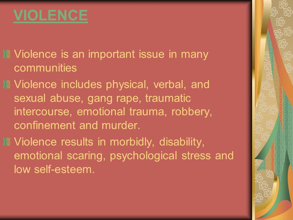 VIOLENCE Violence is an important issue in many communities Violence includes physical, verbal, and sexual abuse, gang rape, traumatic intercourse, emotional trauma, robbery, confinement and murder.