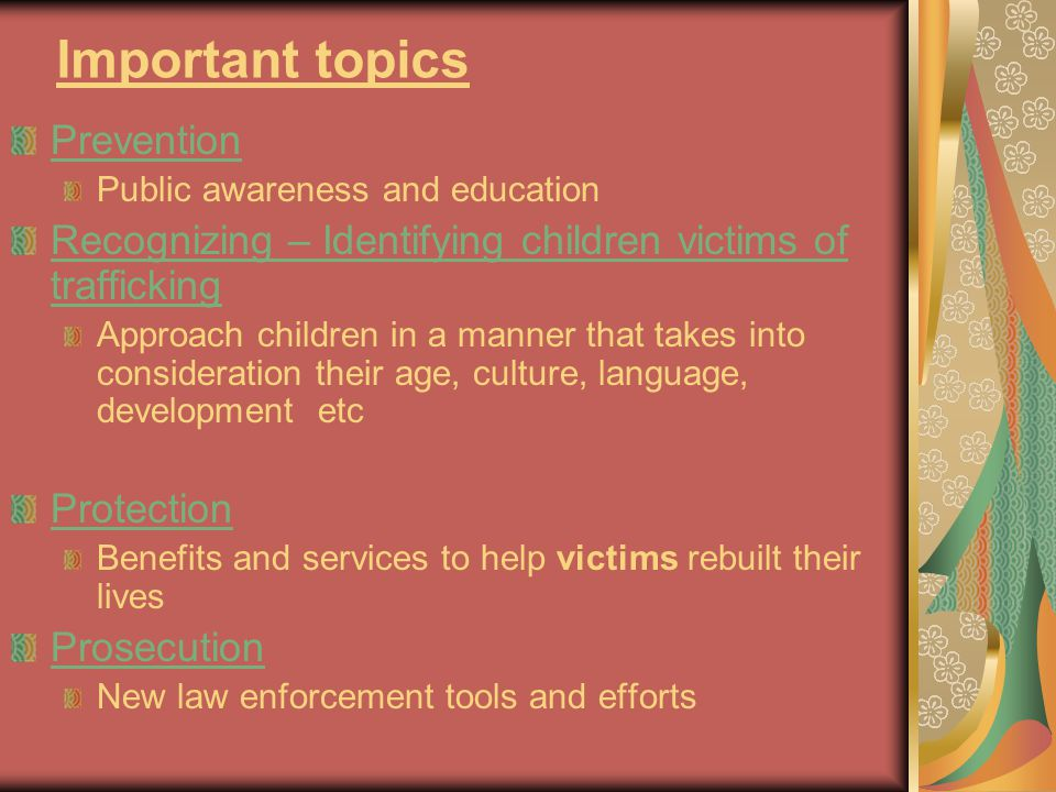 Important topics Prevention Public awareness and education Recognizing – Identifying children victims of trafficking Approach children in a manner tha