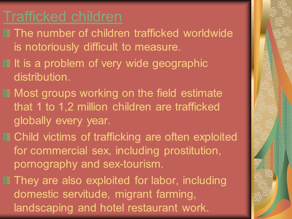 Trafficked children The number of children trafficked worldwide is notoriously difficult to measure. It is a problem of very wide geographic distribut