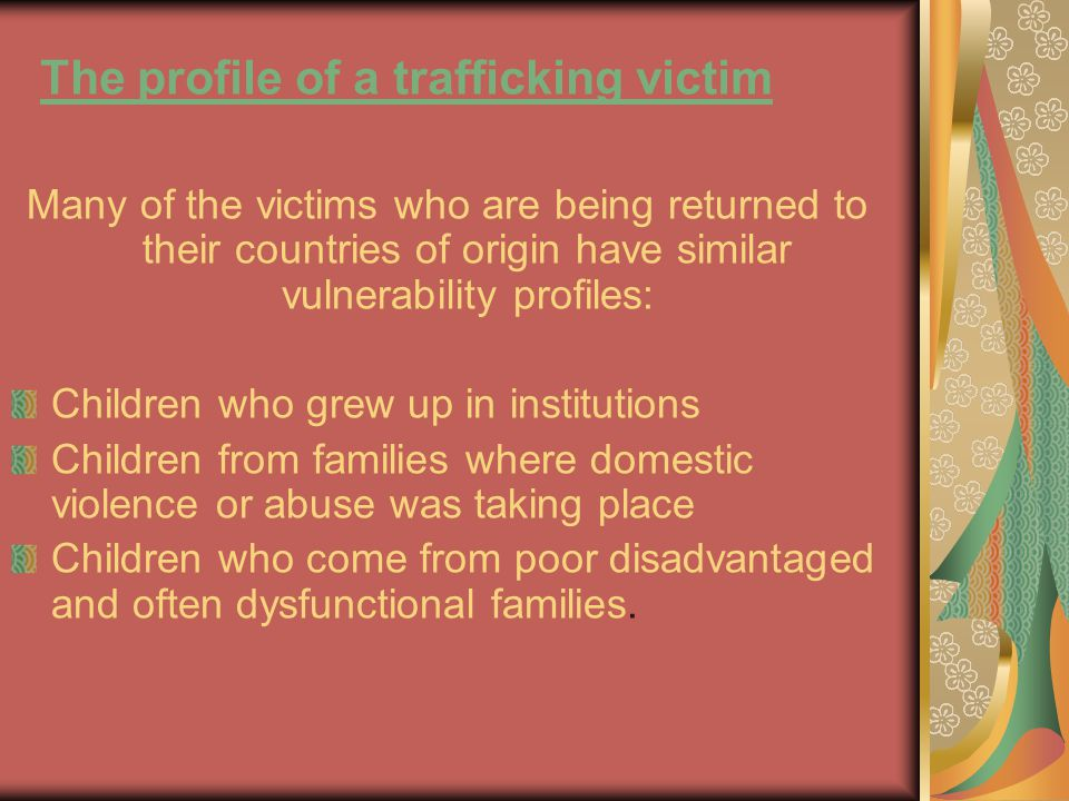 The profile of a trafficking victim Many of the victims who are being returned to their countries of origin have similar vulnerability profiles: Children who grew up in institutions Children from families where domestic violence or abuse was taking place Children who come from poor disadvantaged and often dysfunctional families.
