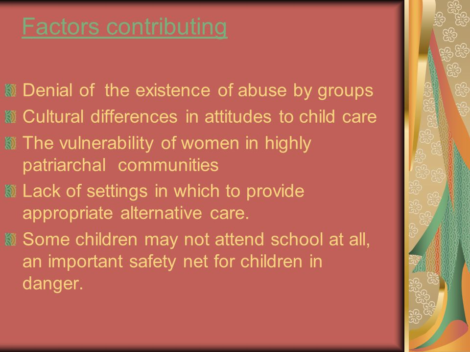 Factors contributing Denial of the existence of abuse by groups Cultural differences in attitudes to child care The vulnerability of women in highly patriarchal communities Lack of settings in which to provide appropriate alternative care.