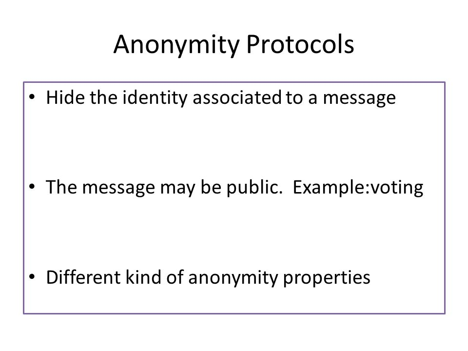 Anonymity Protocols Hide the identity associated to a message The message may be public.