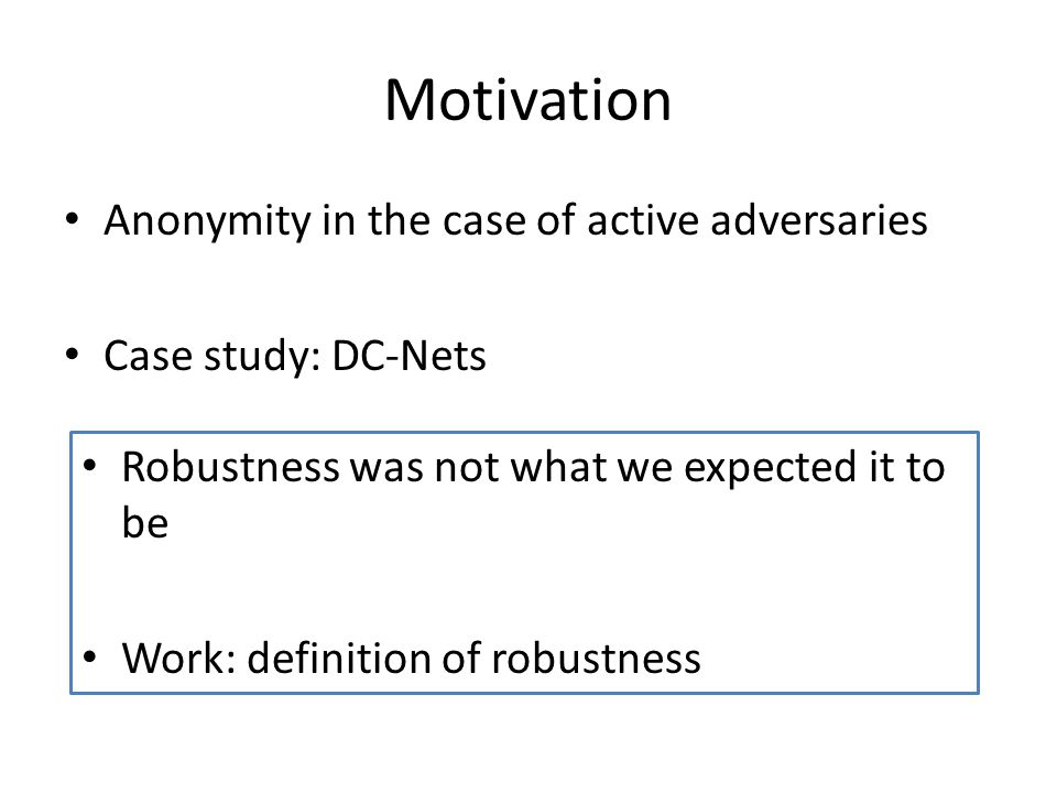 Motivation Anonymity in the case of active adversaries Case study: DC-Nets Robustness was not what we expected it to be Work: definition of robustness