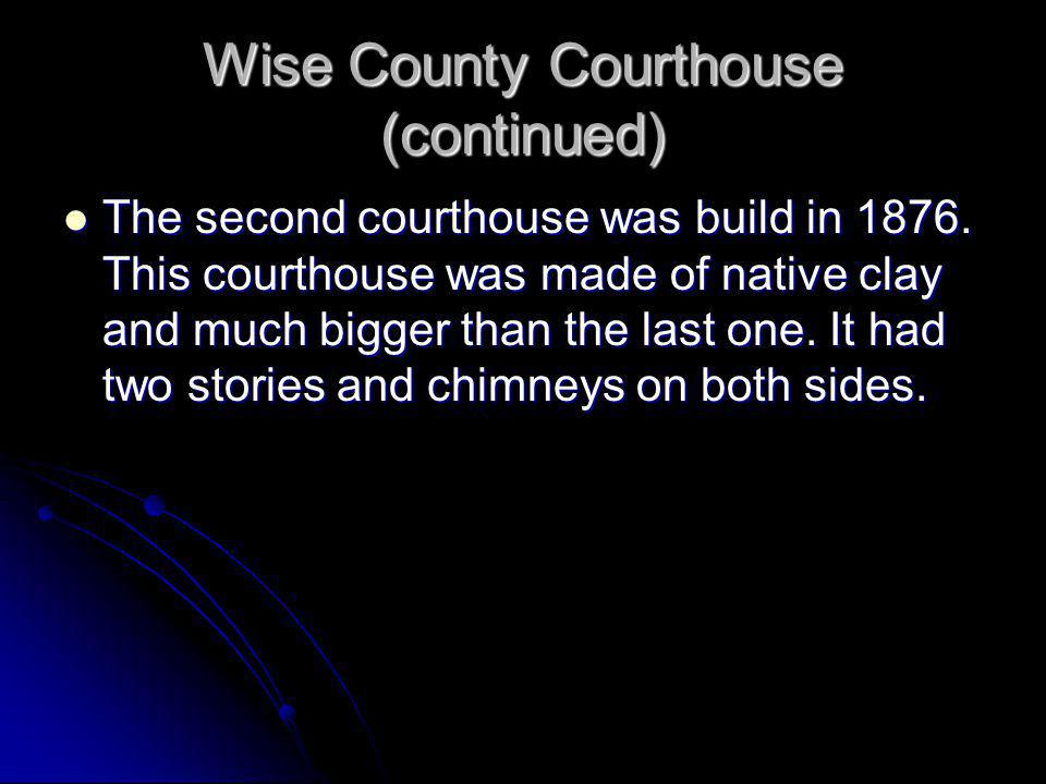 Wise County Courthouse (continued) The first Court was held in a small Baptist Church. School was also held in the church. Due to complications with s