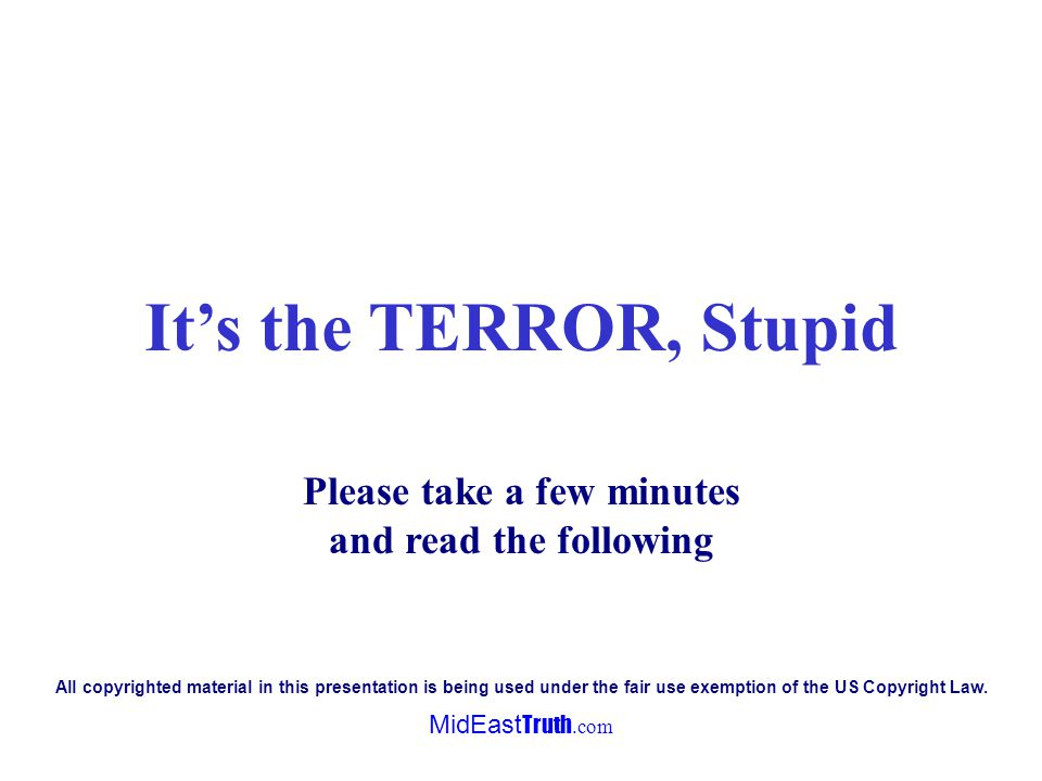 MidEast Truth.com Its the TERROR, Stupid Please take a few minutes and read the following All copyrighted material in this presentation is being used under the fair use exemption of the US Copyright Law.