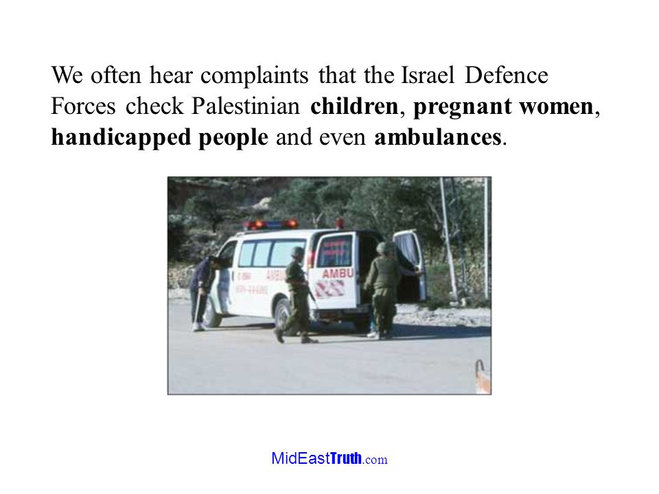 MidEast Truth.com We often hear complaints that the Israel Defence Forces check Palestinian children, pregnant women, handicapped people and even ambulances.