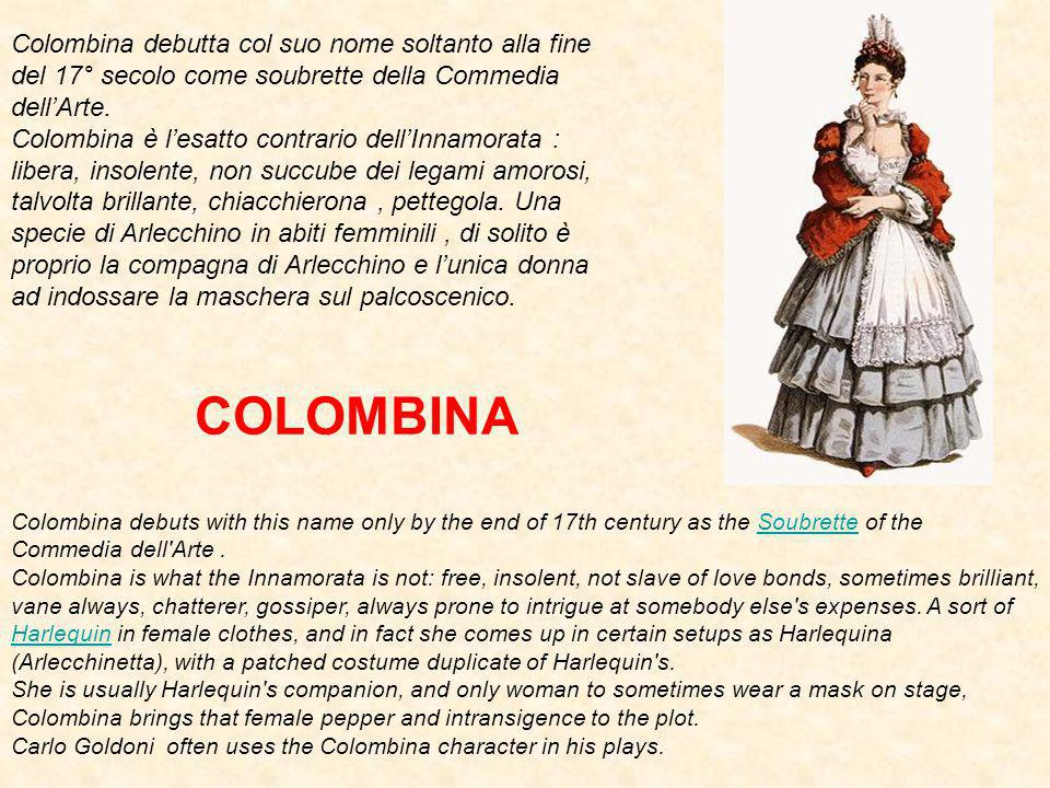 Colombina debuts with this name only by the end of 17th century as the Soubrette of the Commedia dell Arte.Soubrette Colombina is what the Innamorata is not: free, insolent, not slave of love bonds, sometimes brilliant, vane always, chatterer, gossiper, always prone to intrigue at somebody else s expenses.