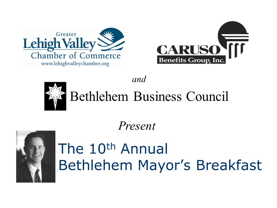 The 10 th Annual Bethlehem Mayors Breakfast Bethlehem Business Council Present and
