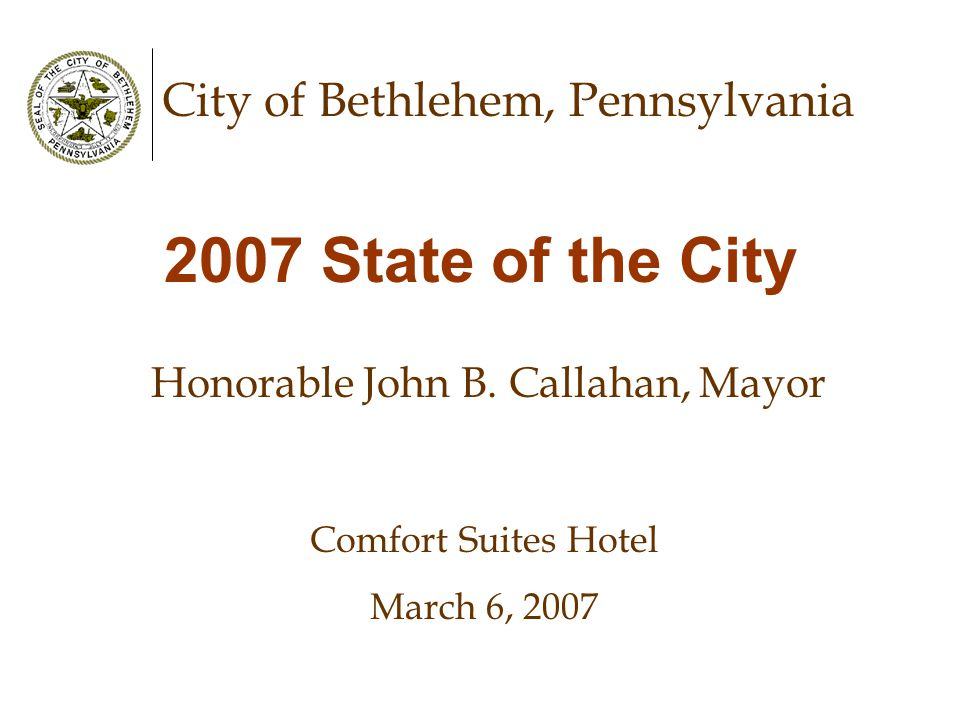 City of Bethlehem, Pennsylvania 2007 State of the City Honorable John B. Callahan, Mayor Comfort Suites Hotel March 6, 2007