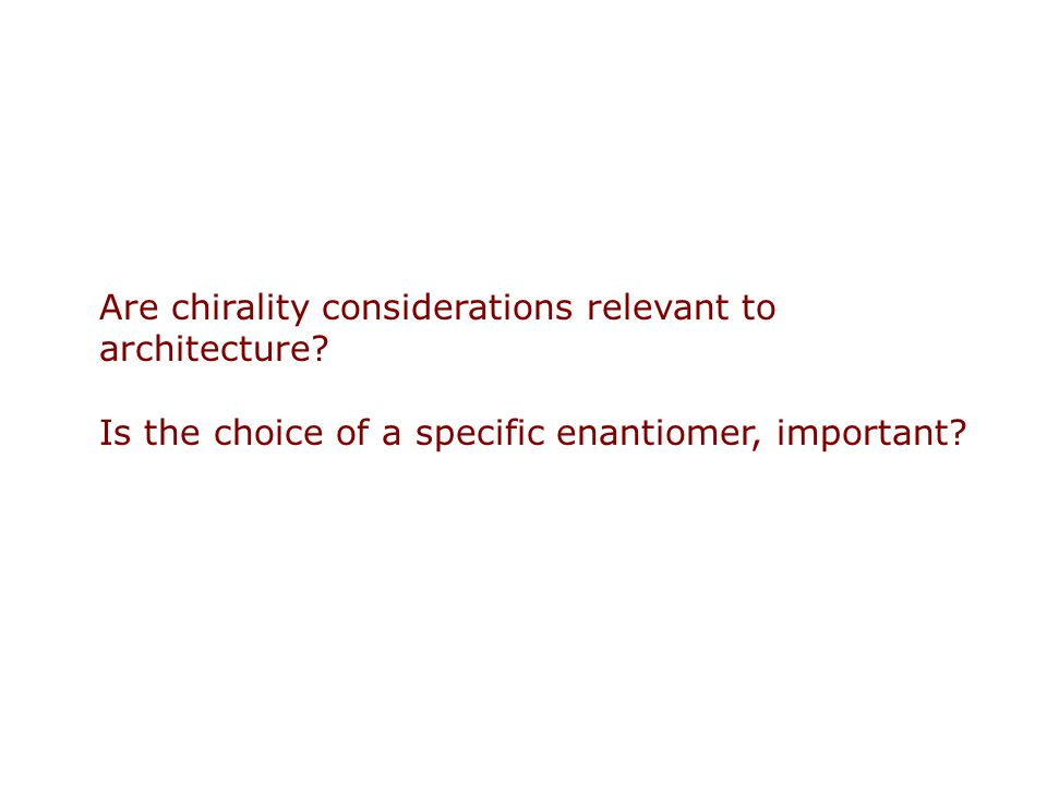 Are chirality considerations relevant to architecture? Is the choice of a specific enantiomer, important?