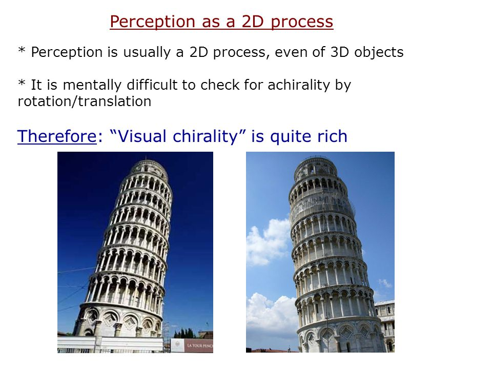 * Perception is usually a 2D process, even of 3D objects * It is mentally difficult to check for achirality by rotation/translation Therefore: Visual