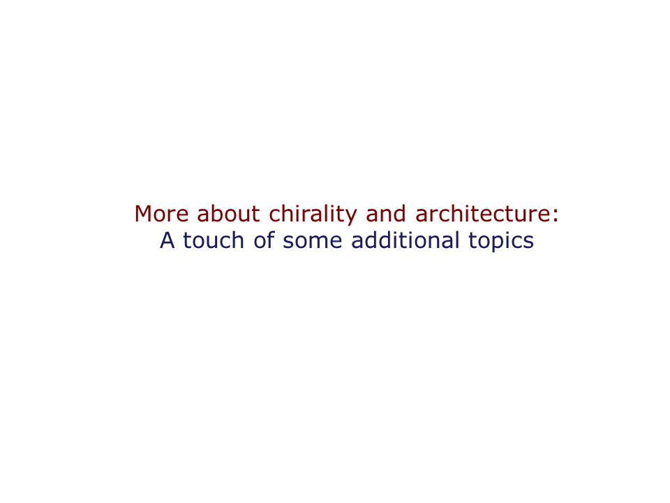 More about chirality and architecture: A touch of some additional topics