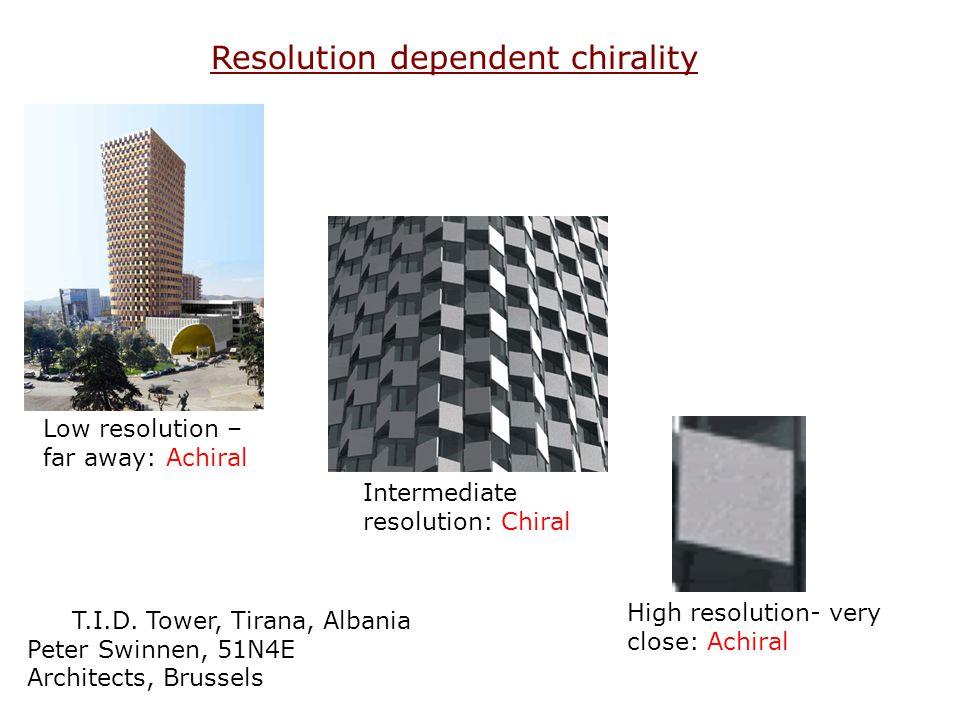 Resolution dependent chirality T.I.D. Tower, Tirana, Albania Peter Swinnen, 51N4E Architects, Brussels Low resolution – far away: Achiral High resolut