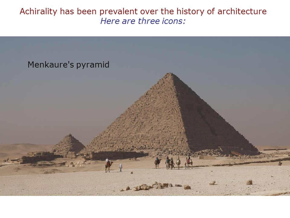 Achirality has been prevalent over the history of architecture Here are three icons: Menkaure's pyramid