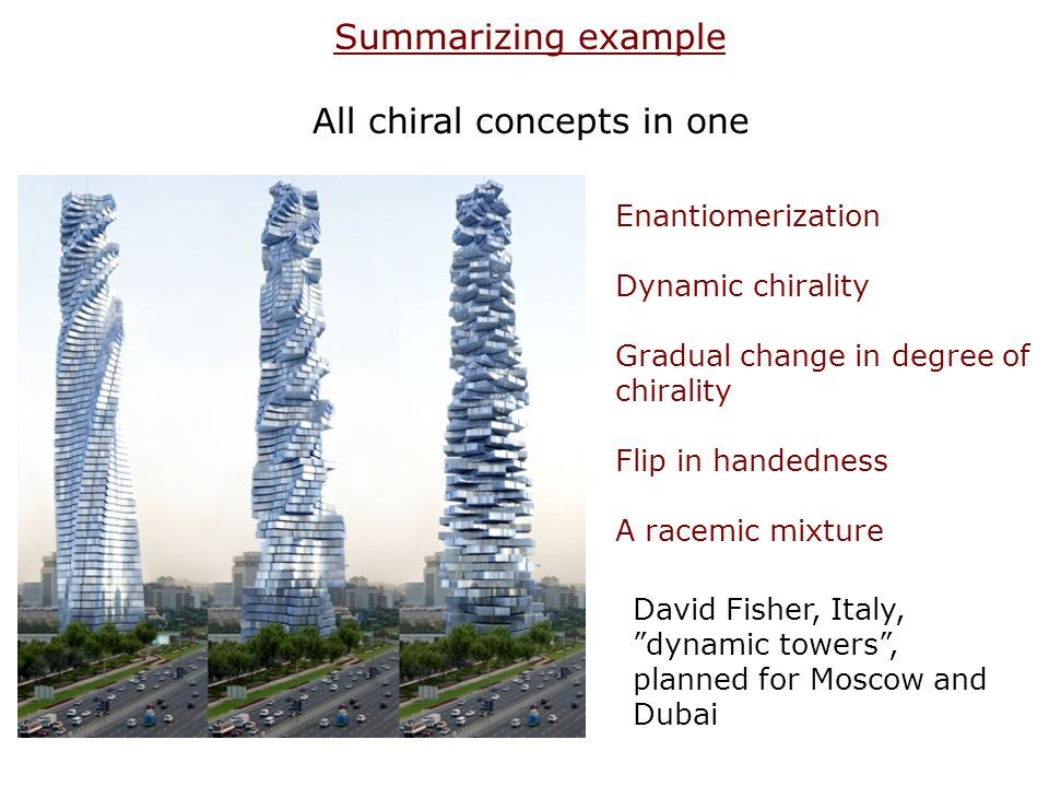 David Fisher, Italy, dynamic towers, planned for Moscow and Dubai Summarizing example All chiral concepts in one Enantiomerization Dynamic chirality G