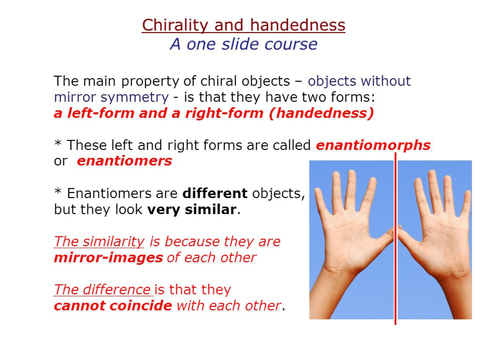 Chirality and handedness A one slide course The main property of chiral objects – objects without mirror symmetry - is that they have two forms: a lef