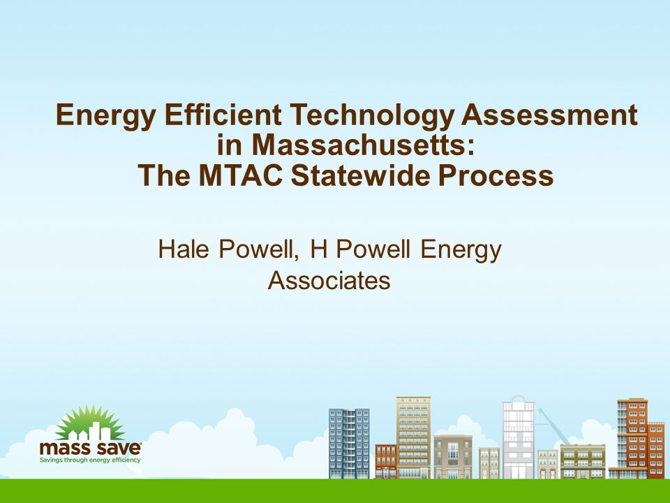 Contacting MTAC for Technology Assessment Non-Residential Technologies: CI_MTAC@masssave.com.CI_MTAC@masssave.com Residential Technologies: Residential_MTAC@masssave.com Residential_MTAC@masssave.com Internet URL at Mass Save: http://www.masssave.com/professionals/training-and- certifications/assessment%20of%20new%20efficiency%20tec hnologies Hale Powell (C&I MTAC) (978) 337-4284