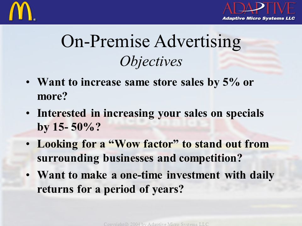 Copyright c 2004 by Adaptive Micro Systems LLC On-Premise Advertising Objectives Want to increase same store sales by 5% or more.
