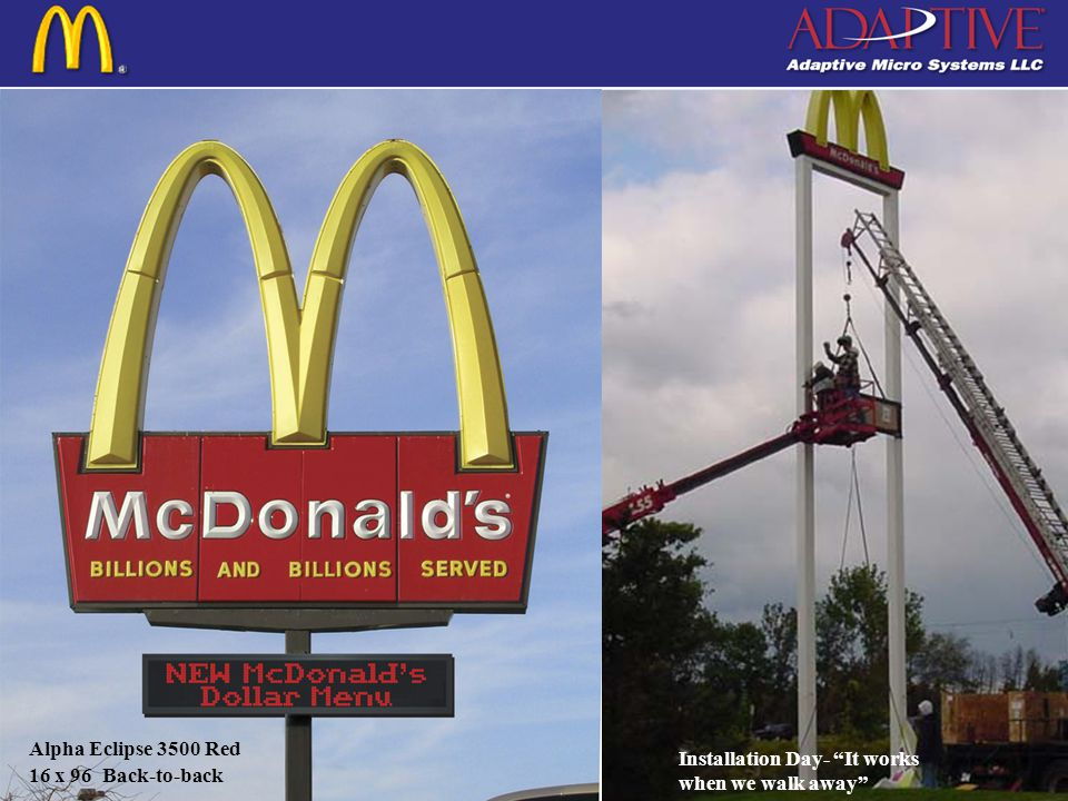 Copyright c 2004 by Adaptive Micro Systems LLC Typical McDonalds Installation Alpha Eclipse 3500 Series Back-to-back pole mount Matrix in High Intensity Red or Amber Two line message center Most popular size: 16 x 64 (26 x82) Second most popular: 16 x 80 (26 x 10) Also available in three or four line versions if desired.