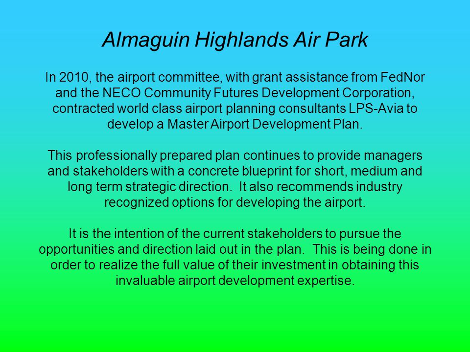 Almaguin Highlands Air Park In 2010, the airport committee, with grant assistance from FedNor and the NECO Community Futures Development Corporation, contracted world class airport planning consultants LPS-Avia to develop a Master Airport Development Plan.
