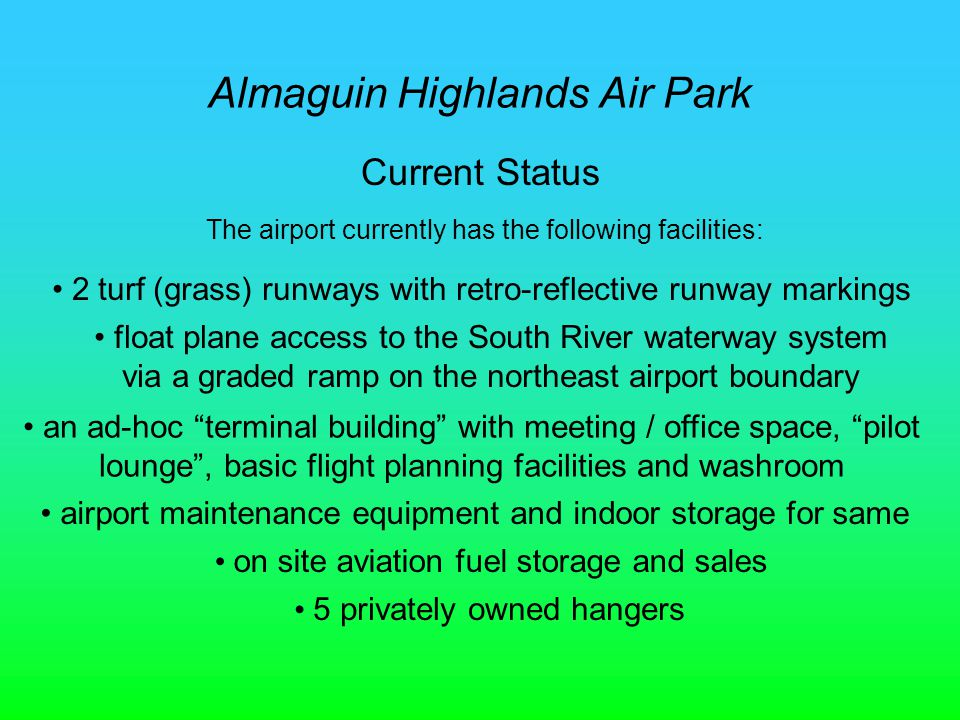Almaguin Highlands Air Park Current Status The airport currently has the following facilities: 2 turf (grass) runways with retro-reflective runway markings float plane access to the South River waterway system via a graded ramp on the northeast airport boundary an ad-hoc terminal building with meeting / office space, pilot lounge, basic flight planning facilities and washroom airport maintenance equipment and indoor storage for same on site aviation fuel storage and sales 5 privately owned hangers