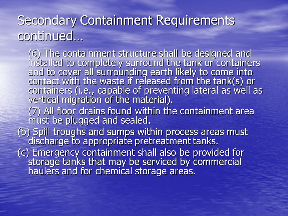 Secondary Containment Requirements continued… (6) The containment structure shall be designed and installed to completely surround the tank or containers and to cover all surrounding earth likely to come into contact with the waste if released from the tank(s) or containers (i.e., capable of preventing lateral as well as vertical migration of the material).