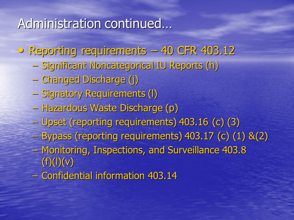 Administration continued… Reporting requirements – 40 CFR 403.12 Reporting requirements – 40 CFR 403.12 –Significant Noncategorical IU Reports (h) –Changed Discharge (j) –Signatory Requirements (l) –Hazardous Waste Discharge (p) –Upset (reporting requirements) 403.16 (c) (3) –Bypass (reporting requirements) 403.17 (c) (1) &(2) –Monitoring, Inspections, and Surveillance 403.8 (f)(l)(v) –Confidential information 403.14
