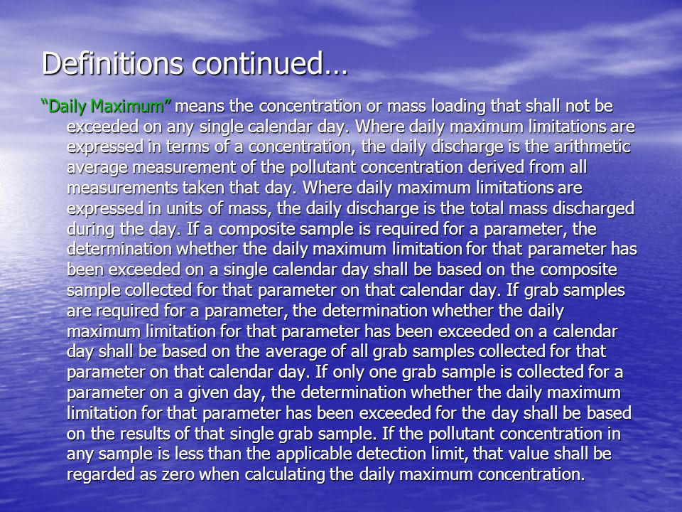 Definitions continued… Instantaneous Maximum Concentration means the maximum concentration of a pollutant allowed to be discharged at any instant in time (independent of the flow rate or duration of the sampling event).