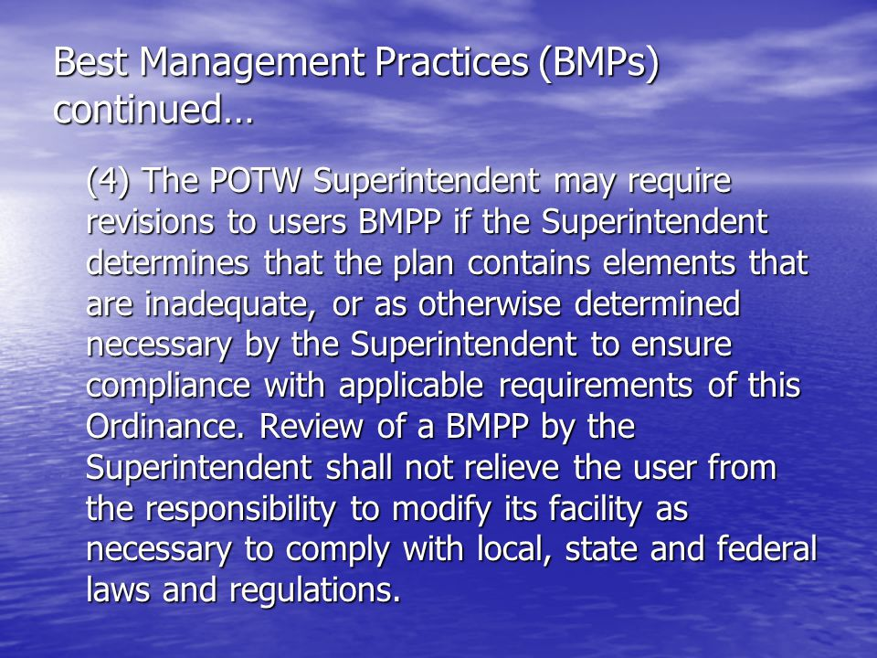 Best Management Practices (BMPs) continued… (4) The POTW Superintendent may require revisions to users BMPP if the Superintendent determines that the plan contains elements that are inadequate, or as otherwise determined necessary by the Superintendent to ensure compliance with applicable requirements of this Ordinance.