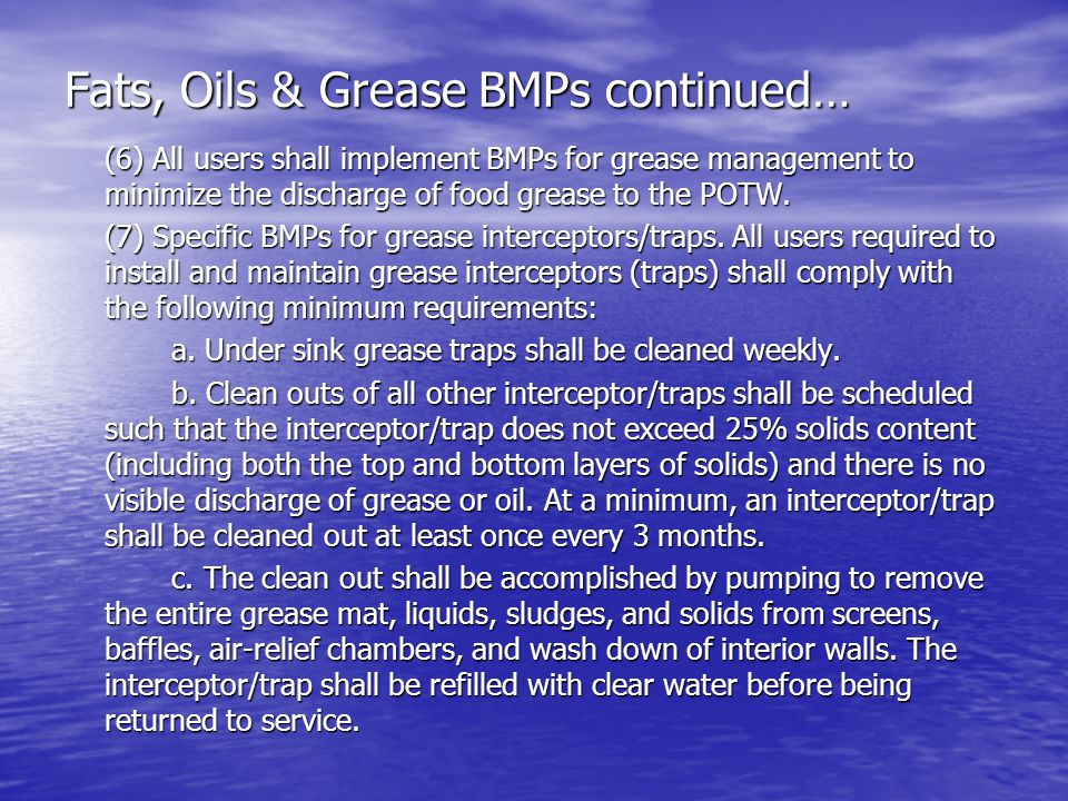 Fats, Oils & Grease BMPs continued… (6) All users shall implement BMPs for grease management to minimize the discharge of food grease to the POTW.