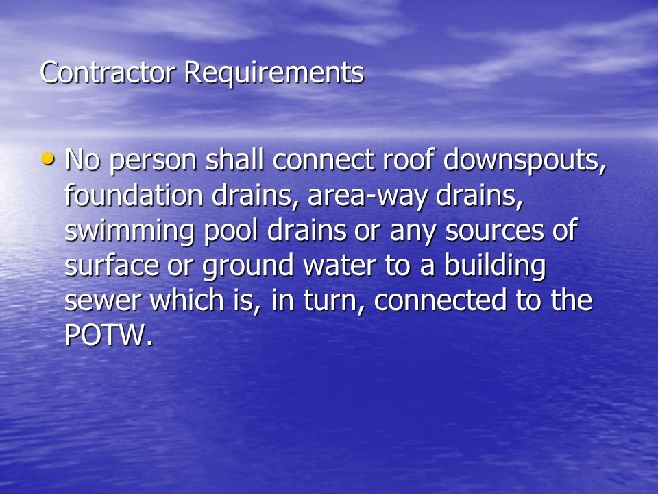 Contractor Requirements No person shall connect roof downspouts, foundation drains, area-way drains, swimming pool drains or any sources of surface or ground water to a building sewer which is, in turn, connected to the POTW.