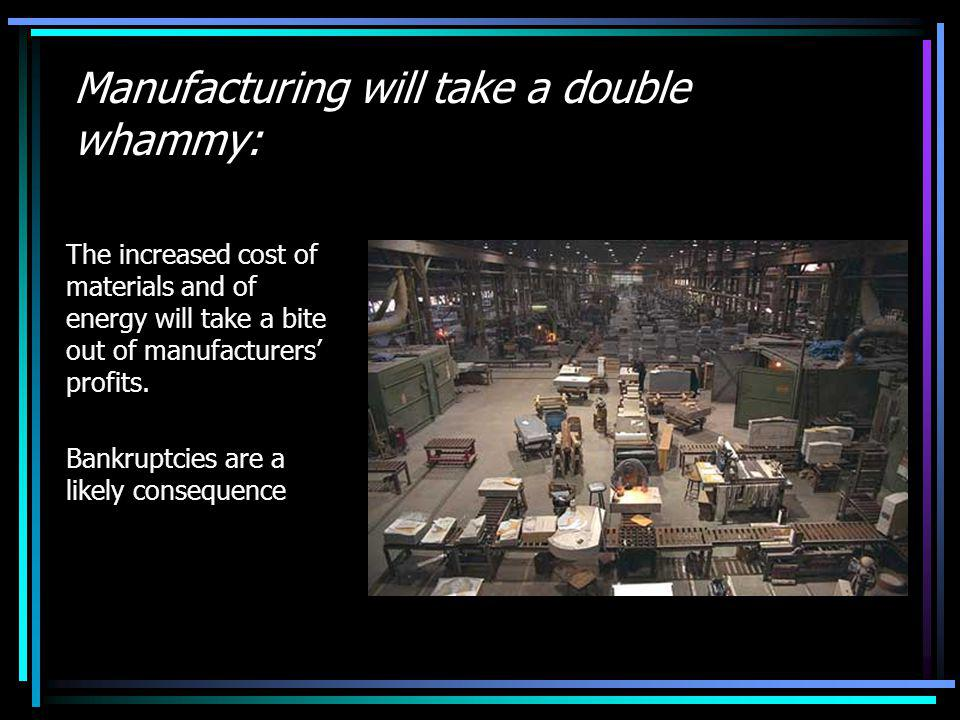 Manufacturing will take a double whammy: The increased cost of materials and of energy will take a bite out of manufacturers profits.