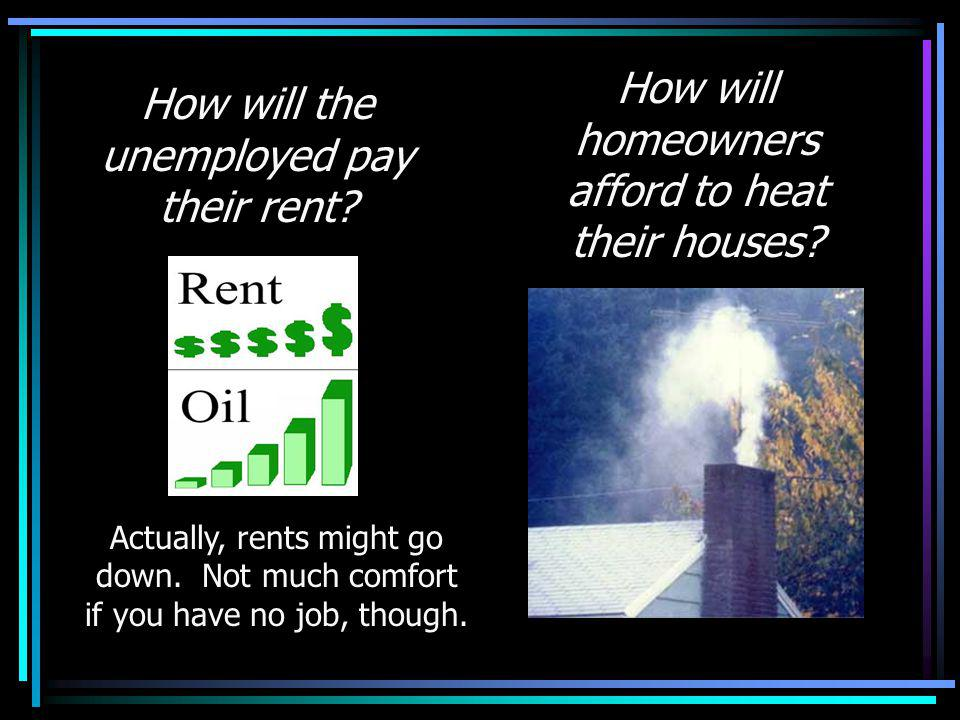 How will the unemployed pay their rent. Actually, rents might go down.