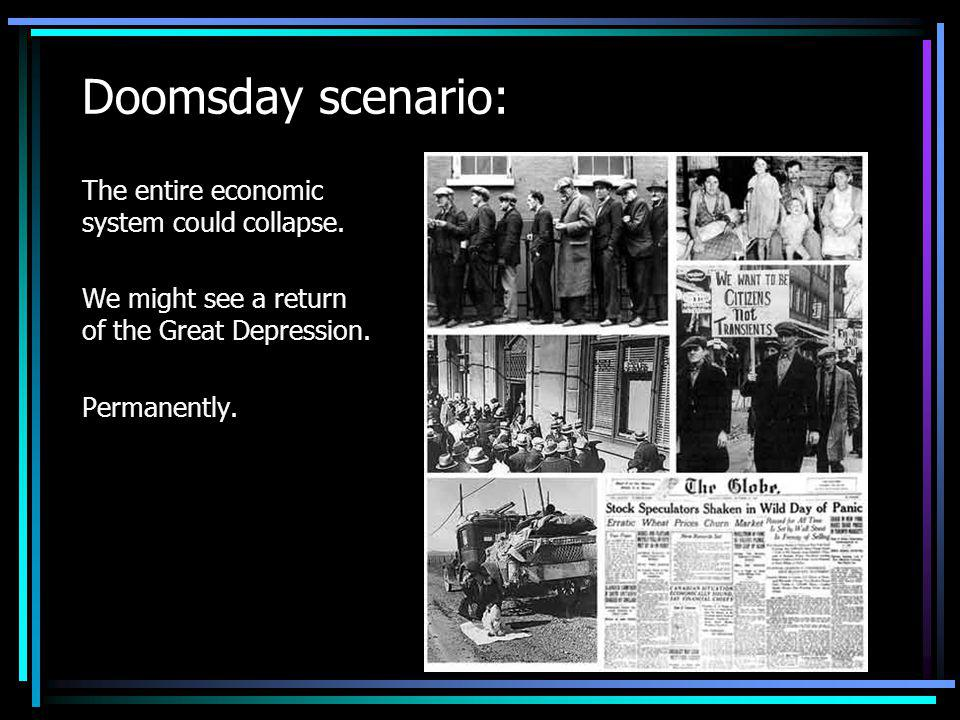 Doomsday scenario: The entire economic system could collapse.