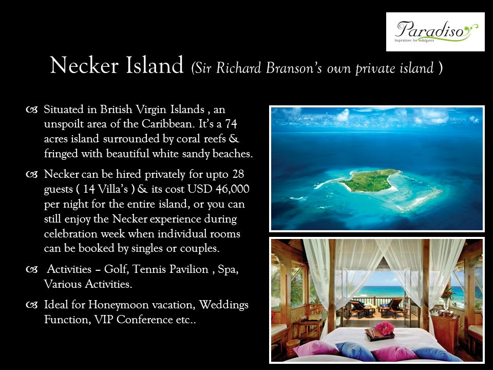Necker Island (Sir Richard Bransons own private island ) Situated in British Virgin Islands, an unspoilt area of the Caribbean.