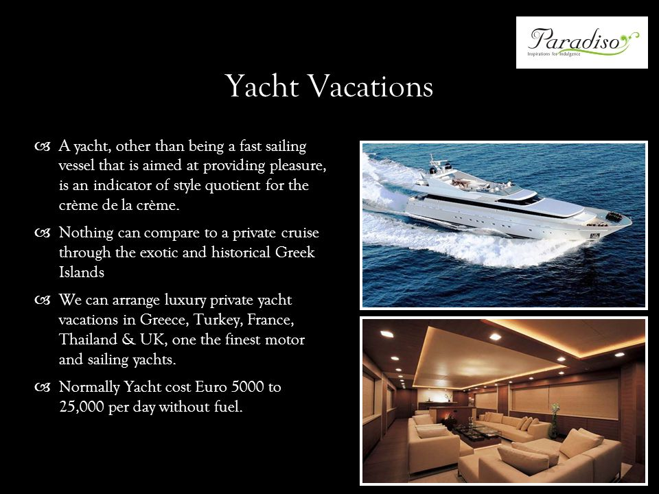 Yacht Vacations A yacht, other than being a fast sailing vessel that is aimed at providing pleasure, is an indicator of style quotient for the crème de la crème.