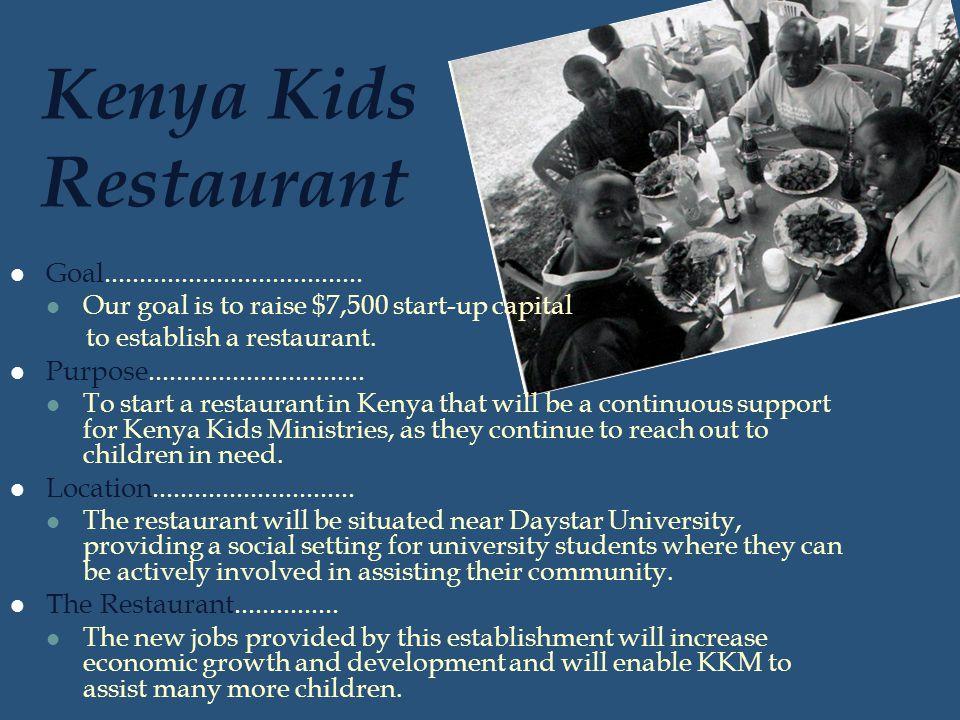 Kenya Kids Restaurant Goal..................................... Our goal is to raise $7,500 start-up capital to establish a restaurant. Purpose.......