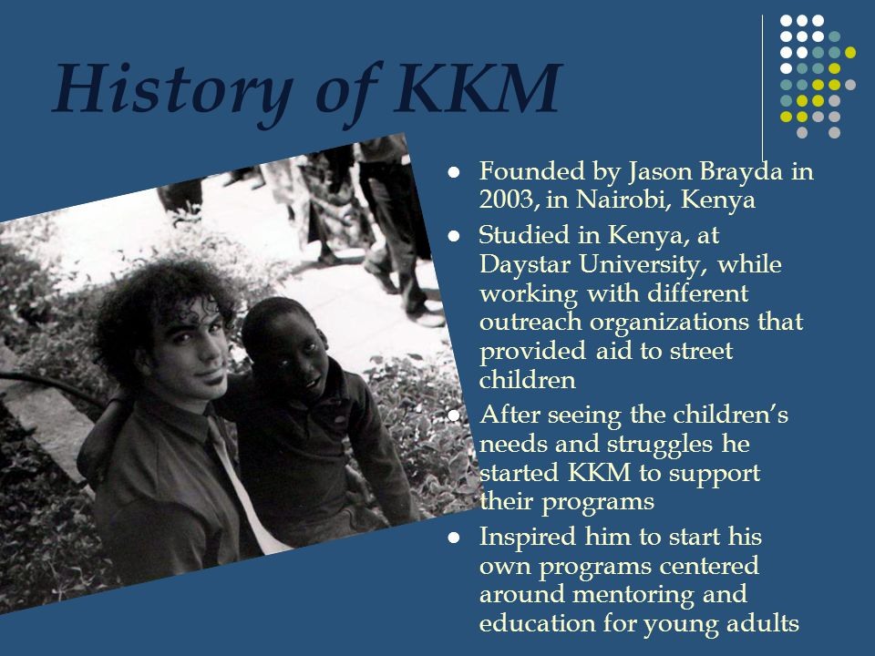 History of KKM Founded by Jason Brayda in 2003, in Nairobi, Kenya Studied in Kenya, at Daystar University, while working with different outreach organizations that provided aid to street children After seeing the childrens needs and struggles he started KKM to support their programs Inspired him to start his own programs centered around mentoring and education for young adults