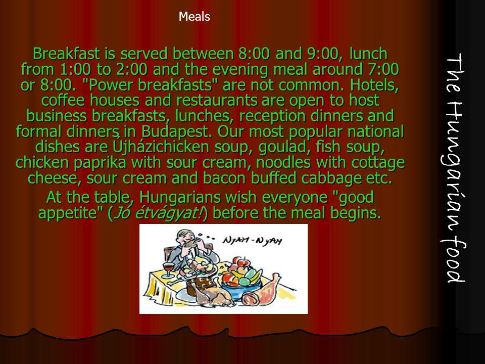 The Hungarian food Breakfast is served between 8:00 and 9:00, lunch from 1:00 to 2:00 and the evening meal around 7:00 or 8:00.