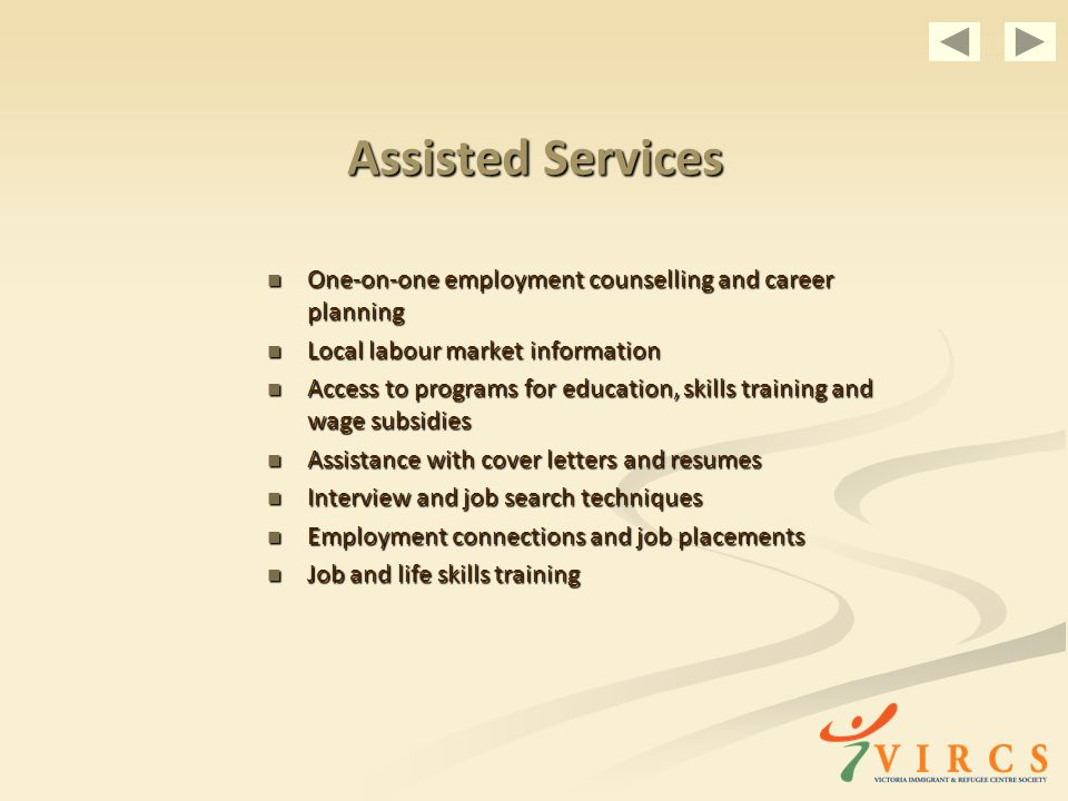 Assisted Services One-on-one employment counselling and career planning One-on-one employment counselling and career planning Local labour market information Local labour market information Access to programs for education, skills training and wage subsidies Access to programs for education, skills training and wage subsidies Assistance with cover letters and resumes Assistance with cover letters and resumes Interview and job search techniques Interview and job search techniques Employment connections and job placements Employment connections and job placements Job and life skills training Job and life skills training