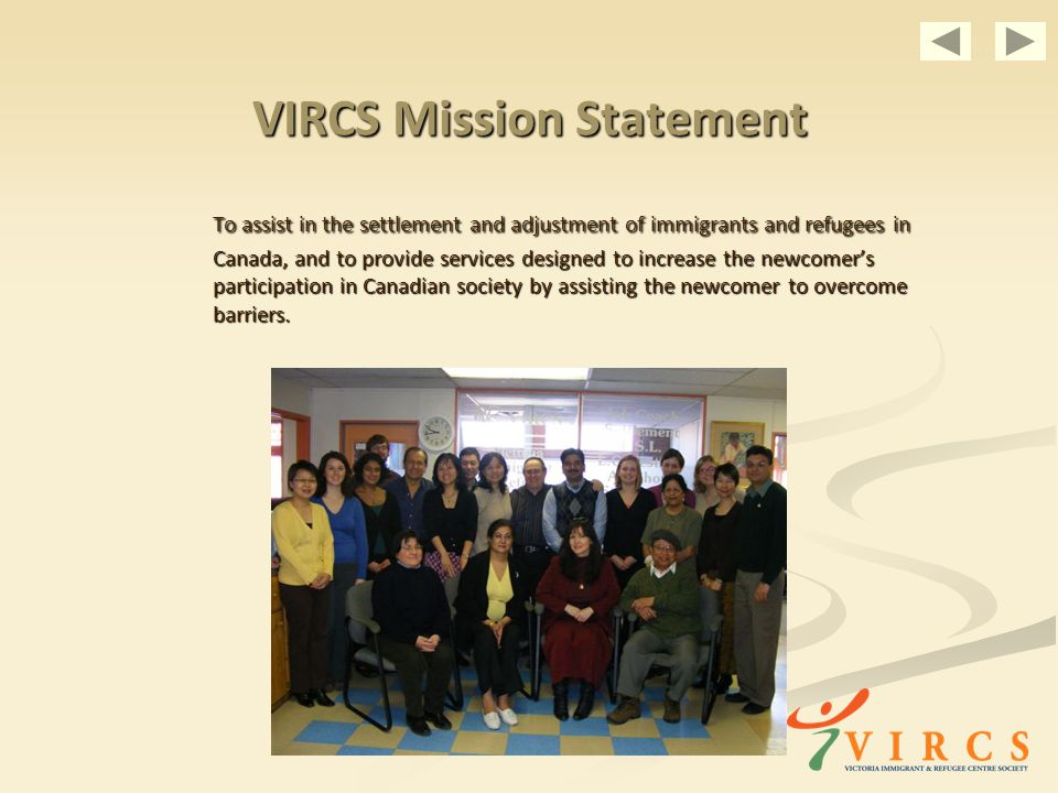 VIRCS Mission Statement To assist in the settlement and adjustment of immigrants and refugees in Canada, and to provide services designed to increase the newcomers participation in Canadian society by assisting the newcomer to overcome barriers.