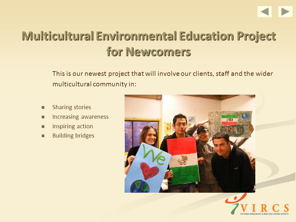 Multicultural Environmental Education Project for Newcomers This is our newest project that will involve our clients, staff and the wider multicultural community in: Sharing stories Increasing awareness Inspiring action Building bridges