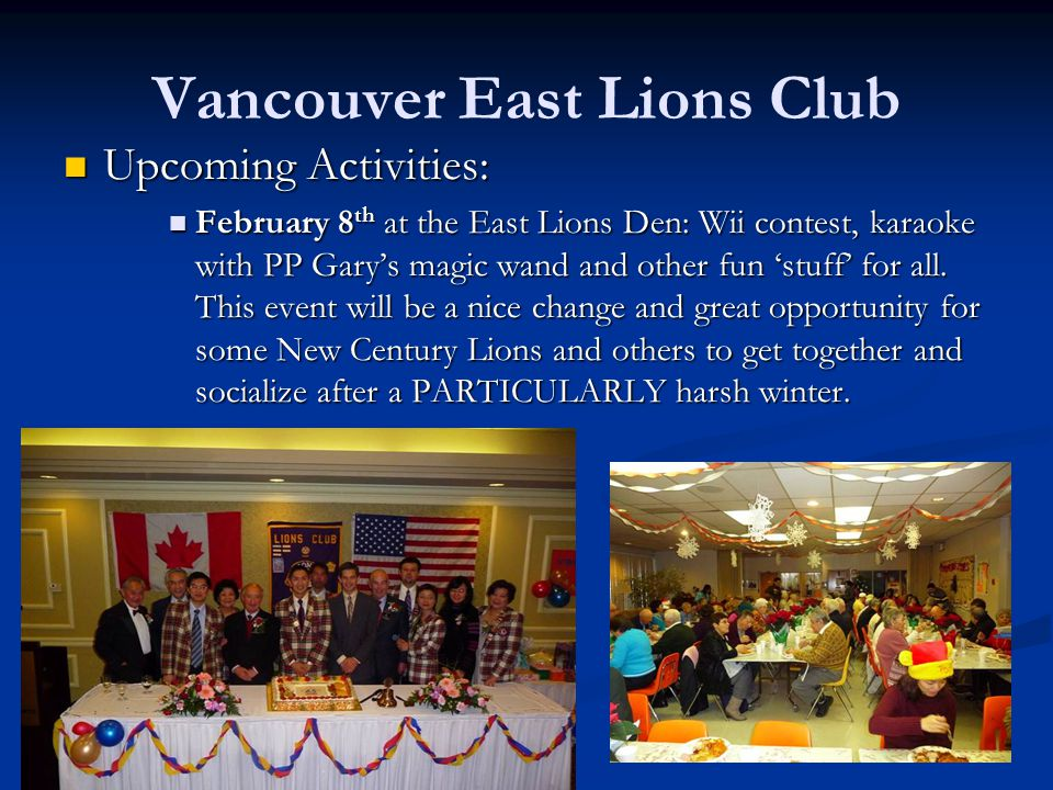 Vancouver East Lions Club Upcoming Activities: Upcoming Activities: February 8 th at the East Lions Den: Wii contest, karaoke with PP Garys magic wand and other fun stuff for all.