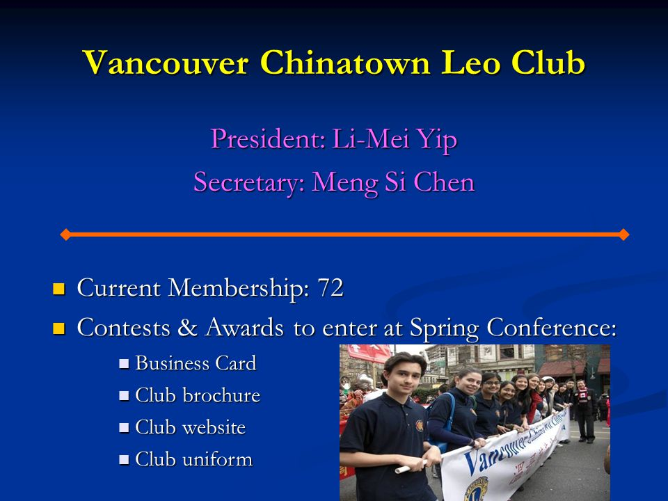 Vancouver Chinatown Leo Club President: Li-Mei Yip Secretary: Meng Si Chen Current Membership: 72 Current Membership: 72 Contests & Awards to enter at Spring Conference: Contests & Awards to enter at Spring Conference: Business Card Business Card Club brochure Club brochure Club website Club website Club uniform Club uniform