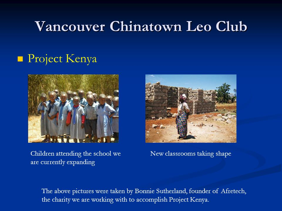 Vancouver Chinatown Leo Club Project Kenya Children attending the school we are currently expanding New classrooms taking shape The above pictures were taken by Bonnie Sutherland, founder of Afretech, the charity we are working with to accomplish Project Kenya.
