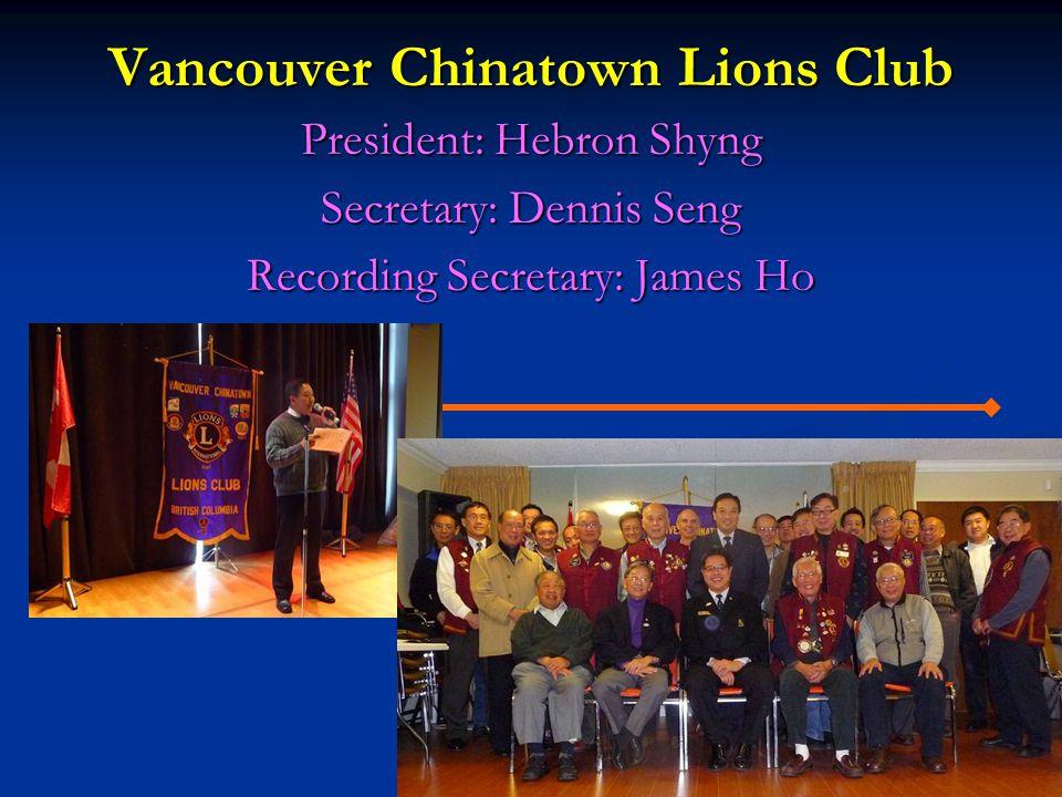 Vancouver Chinatown Lions Club President: Hebron Shyng Secretary: Dennis Seng Recording Secretary: James Ho