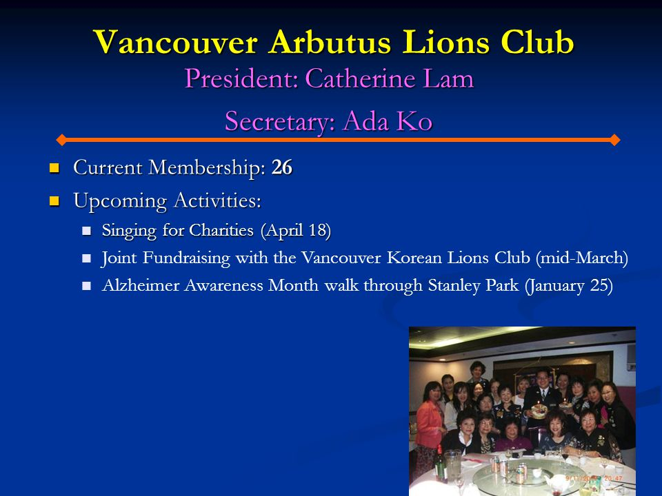 Vancouver Arbutus Lions Club President: Catherine Lam Secretary: Ada Ko Current Membership: 26 Current Membership: 26 Upcoming Activities: Upcoming Activities: Singing for Charities (April 18) Singing for Charities (April 18) Joint Fundraising with the Vancouver Korean Lions Club (mid-March) Alzheimer Awareness Month walk through Stanley Park (January 25)